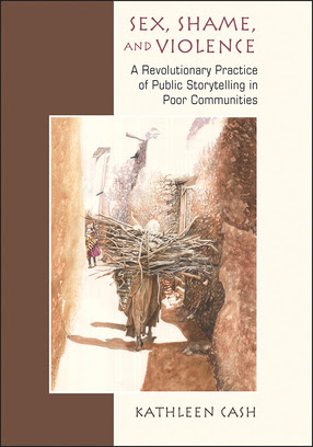 Sex, Shame, and Violence: A Revolutionary Practice of Public Storytelling in Poor Communities - a book by Kathleen Cash